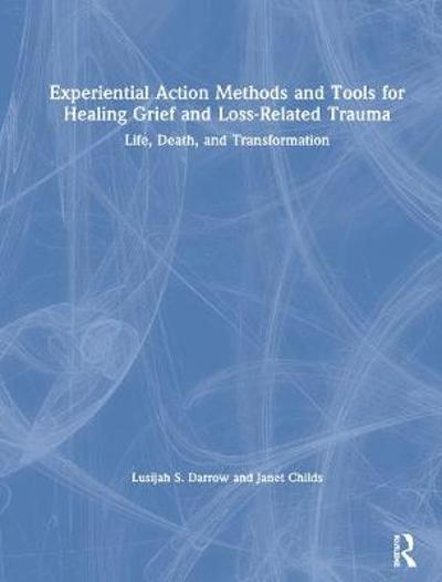 Experiential Action Methods and Tools for Healing Grief and Loss-Related Trauma - Lusijah S. Darrow