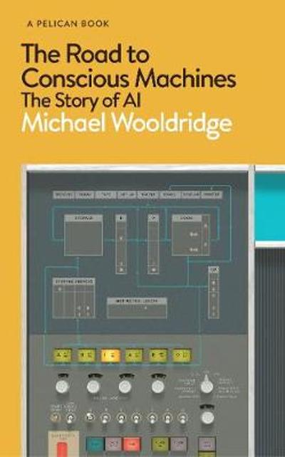 The Road to Conscious Machines - Michael Wooldridge