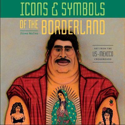 Icons and Symbols of the Borderland: Art from the US-Mexico Crossroads - Diana Molina