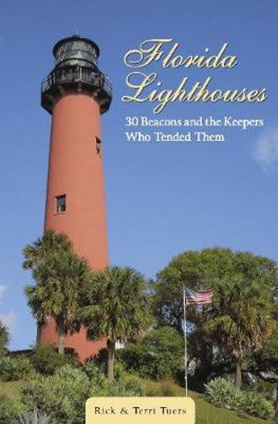 Florida Lighthouses: 30 Beacons and the Keepers Who Tended Them - Rick Tuers