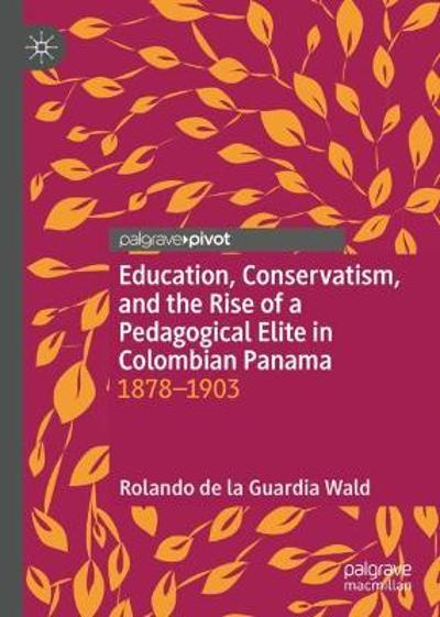 Education, Conservatism, and the Rise of a Pedagogical Elite in Colombian Panama - Rolando de la Guardia Wald