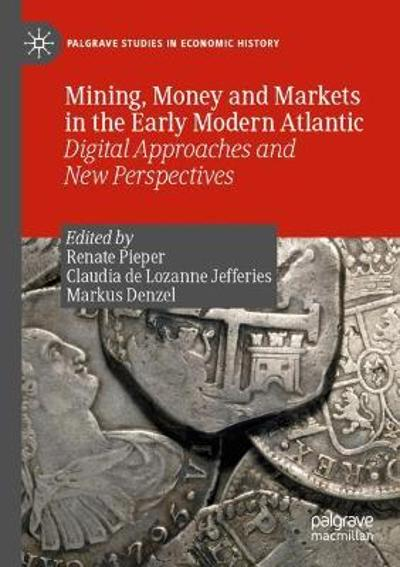 Mining, Money and Markets in the Early Modern Atlantic - Renate Pieper
