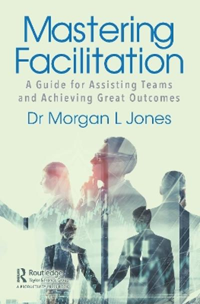 Mastering Facilitation - Morgan L Jones