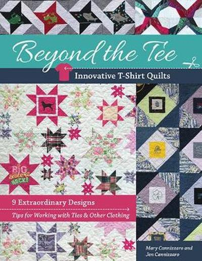 Beyond the Tee, Innovative T-Shirt Quilts - Mary Cannizzaro