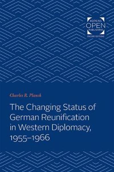 The Changing Status of German Reunification in Western Diplomacy, 1955-1966 - Charles R. Planck