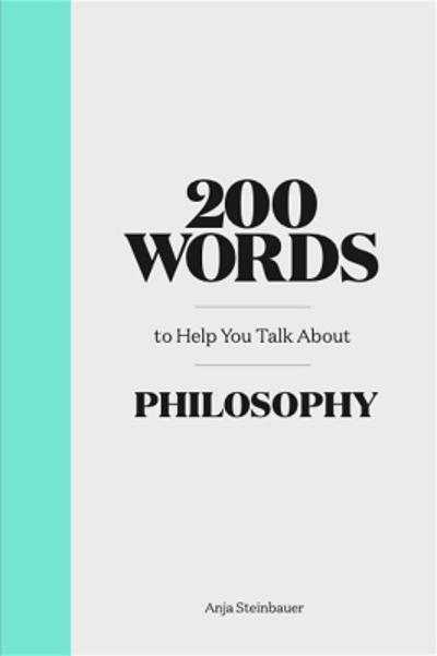 200 Words to Help You Talk About Philosophy - Anja Steinbauer