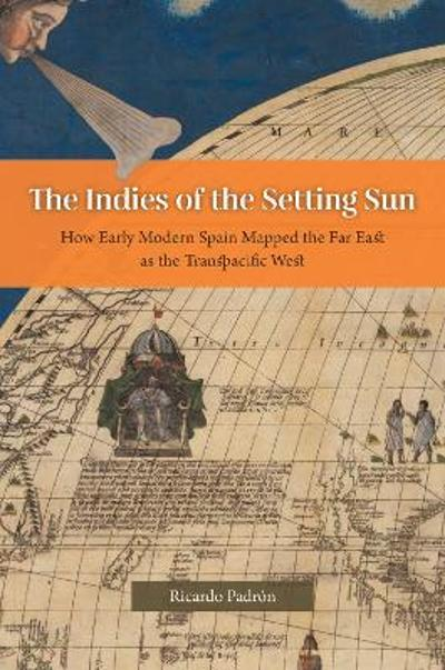 The Indies of the Setting Sun - How Early Modern Spain Mapped the Far East as the Transpacific West - Ricardo Padron