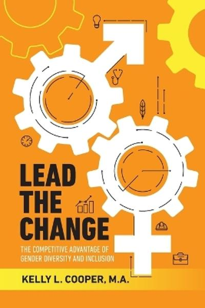 Lead the Change - The Competitive Advantage of Gender Diversity and Inclusion - Kelly L Cooper