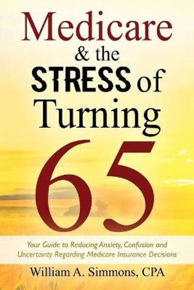 Medicare & The Stress of Turning 65 - William A Simmons Cpa