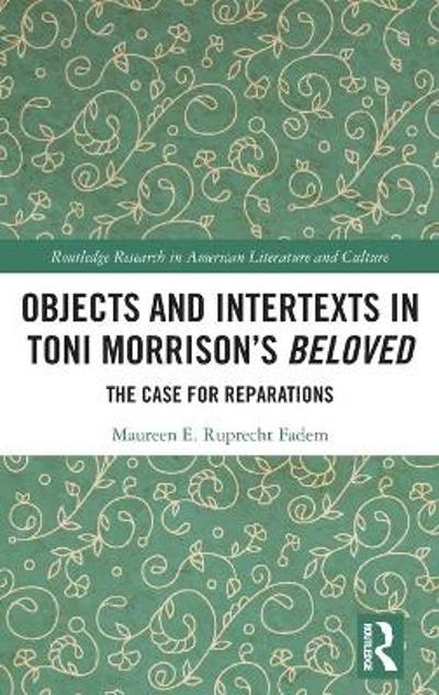 "Objects and Intertexts in Toni Morrison's ""Beloved"" - Maureen E. Ruprecht Fadem"