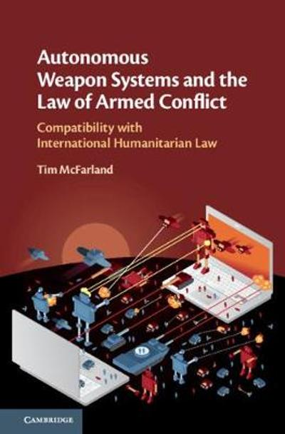 Autonomous Weapon Systems and the Law of Armed Conflict - Tim McFarland