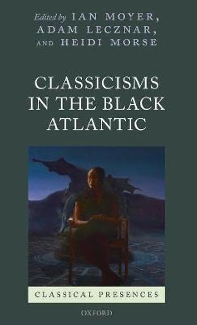 Classicisms in the Black Atlantic - Ian Moyer