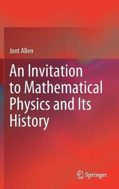 An Invitation to Mathematical Physics and Its History - Jont Allen