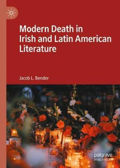 Modern Death in Irish and Latin American Literature - Jacob L. Bender
