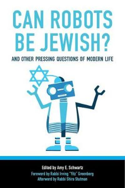 Can Robots Be Jewish? And Other Pressing Questions of Modern Life - Amy Schwartz