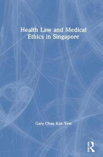 Health Law and Medical Ethics in Singapore - Gary Chan Kok Yew