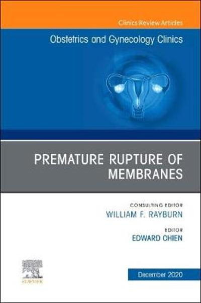 Premature Rupture of Membranes, An Issue of Obstetrics and Gynecology Clinics - Edward Chien