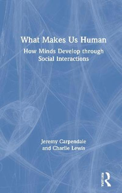What Makes Us Human: How Minds Develop through Social Interactions - Jeremy Carpendale