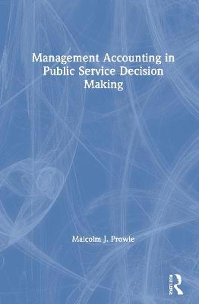 Management Accounting in Public Service Decision Making - Malcolm J. Prowle