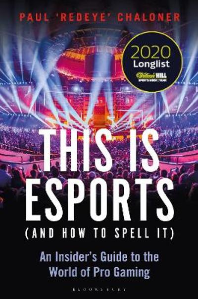 This is esports (and How to Spell it) - LONGLISTED FOR THE WILLIAM HILL SPORTS BOOK AWARD 2020 - Paul Chaloner