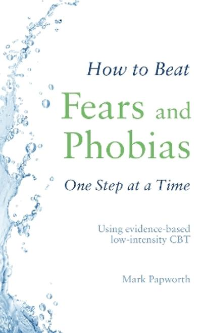 How to Beat Fears and Phobias One Step at a Time - Mark Papworth