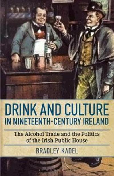 Drink and Culture in Nineteenth-century Ireland - Bradley Kadel