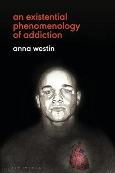An Existential Phenomenology of Addiction - Anna Westin