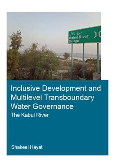 Inclusive Development and Multilevel Transboundary Water Governance - The Kabul River - Shakeel Hayat