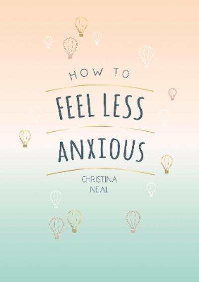 How to Feel Less Anxious - Christina Neal