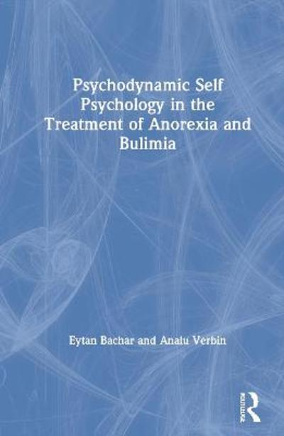 Psychodynamic Self Psychology in the Treatment of Anorexia and Bulimia - Eytan Bachar