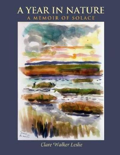 A Year In Nature: A Memoir of Solace - Clare Walker Leslie