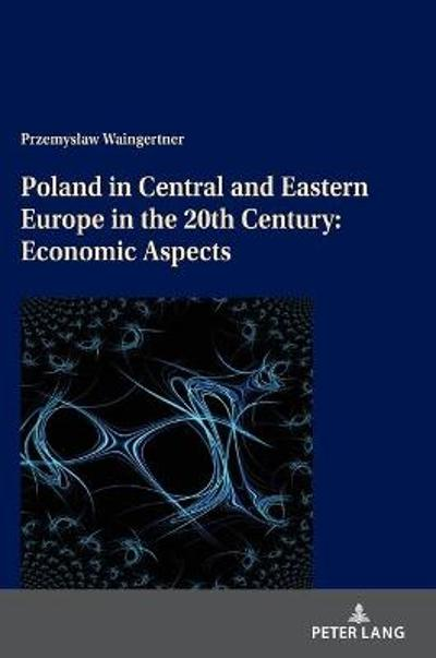 Poland in Central and Eastern Europe in the 20th Century: Economic Aspects - Przemyslaw Waingertner