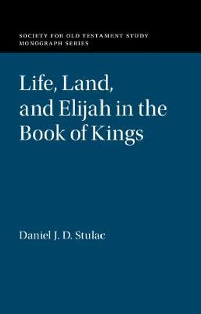 Life, Land, and Elijah in the Book of Kings - Daniel J. D. Stulac