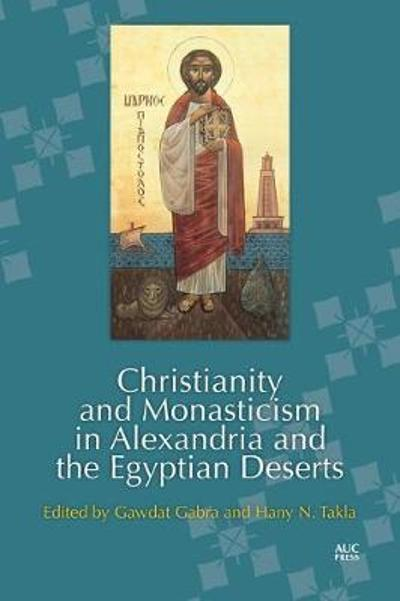 Christianity and Monasticism in Alexandria and the Egyptian Deserts - Gawdat Gabra