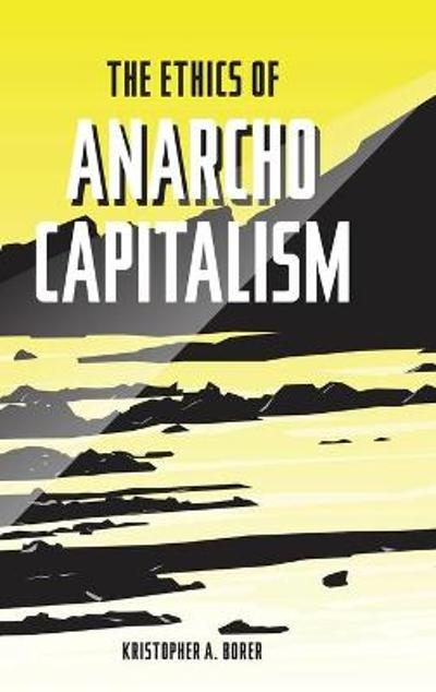 The Ethics of Anarcho-Capitalism - Kristopher a Borer