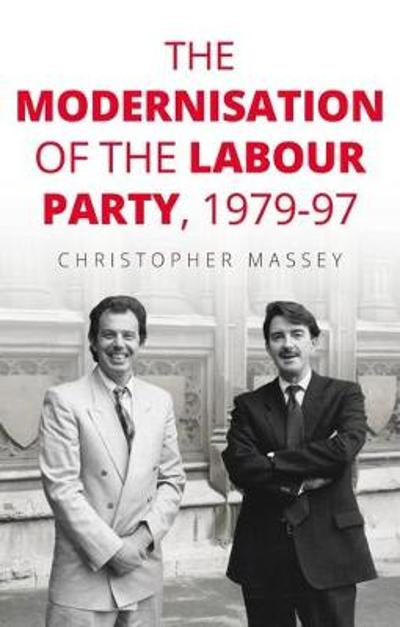 The Modernisation of the Labour Party, 1979-97 - Christopher Massey