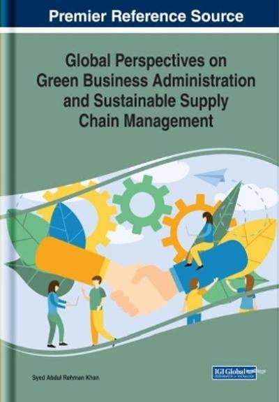 Global Perspectives on Green Business Administration and Sustainable Supply Chain Management - Syed Abdul Rehman Khan