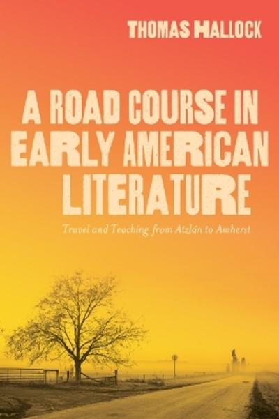 A Road Course in Early American Literature - Thomas Hallock