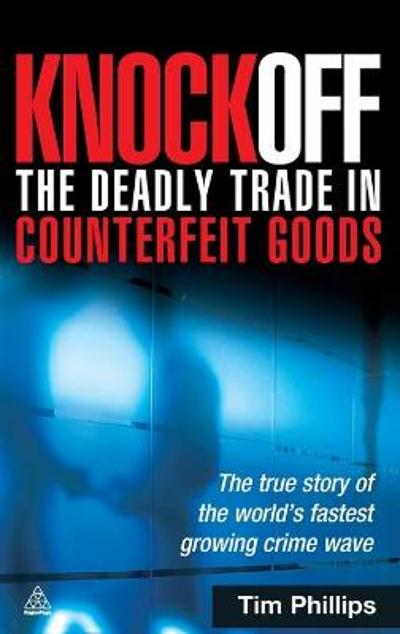Knockoff: The Deadly Trade in Counterfeit Goods - Tim Phillips