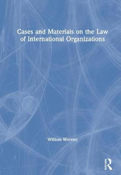 Cases and Materials on the Law of International Organizations - William Thomas Worster
