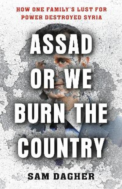 Assad or We Burn the Country - Sam Dagher