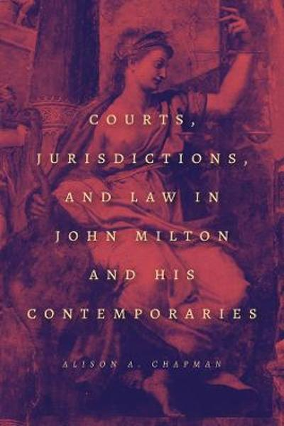 Courts, Jurisdictions, and Law in John Milton and His Contemporaries - Alison A. Chapman