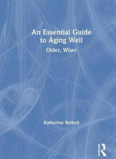An Essential Guide to Aging Well - Katharine Bethell