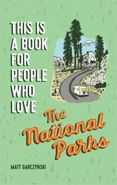 This Is a Book for People Who Love the National Parks - Matt Garczynski