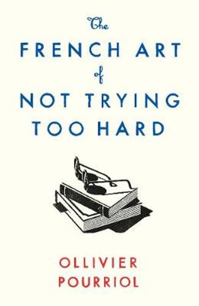 The French Art of Not Trying Too Hard - Ollivier Pourriol