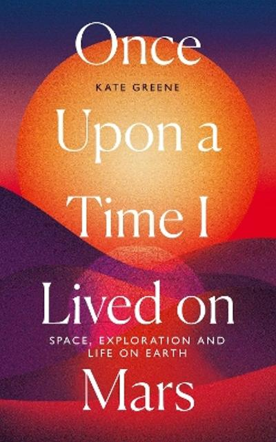 Once Upon a Time I Lived on Mars - Kate Greene