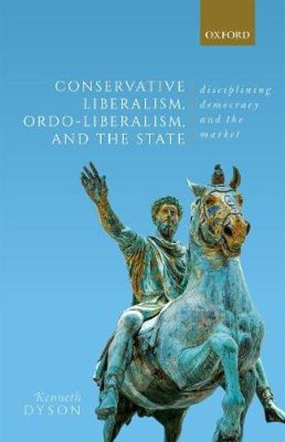 Conservative Liberalism, Ordo-liberalism, and the State - Kenneth Dyson