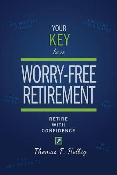 Your Key to a Worry-Free Retirement - Thomas F Helbig