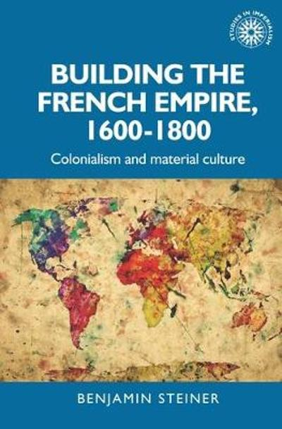 Building the French Empire, 1600-1800 - Benjamin Steiner