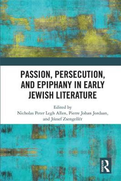 Passion, Persecution, and Epiphany in Early Jewish Literature - Nicholas Peter Legh Allen
